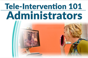 Tele-Intervention 101: Administrators